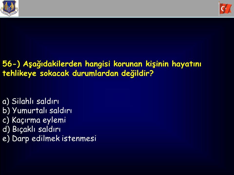 56-) Aşağıdakilerden hangisi korunan kişinin hayatını tehlikeye sokacak durumlardan değildir? a) Silahlı saldırı b) Yumurtalı saldırı c) Kaçırma eylem