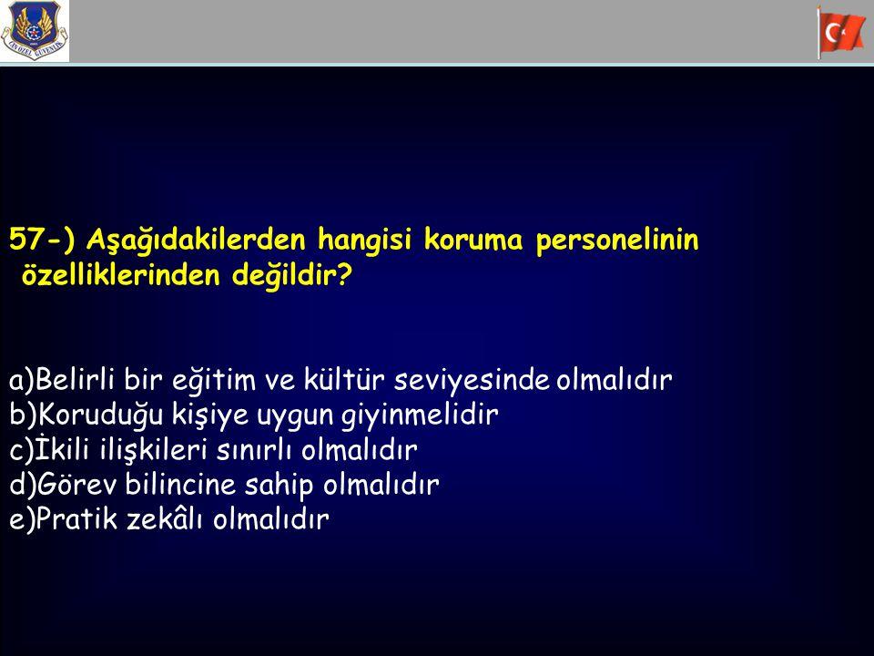 57-) Aşağıdakilerden hangisi koruma personelinin özelliklerinden değildir? a)Belirli bir eğitim ve kültür seviyesinde olmalıdır b)Koruduğu kişiye uygu