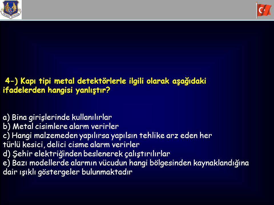 4-) Kapı tipi metal detektörlerle ilgili olarak aşağıdaki ifadelerden hangisi yanlıştır? a) Bina girişlerinde kullanılırlar b) Metal cisimlere alarm v