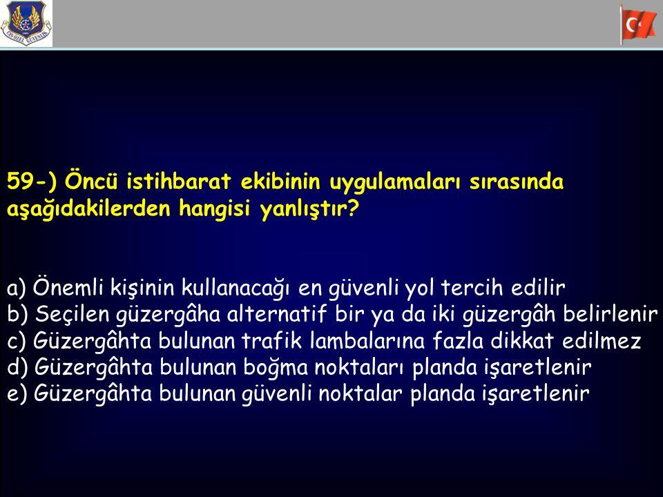 59-) Öncü istihbarat ekibinin uygulamaları sırasında aşağıdakilerden hangisi yanlıştır? a) Önemli kişinin kullanacağı en güvenli yol tercih edilir b)