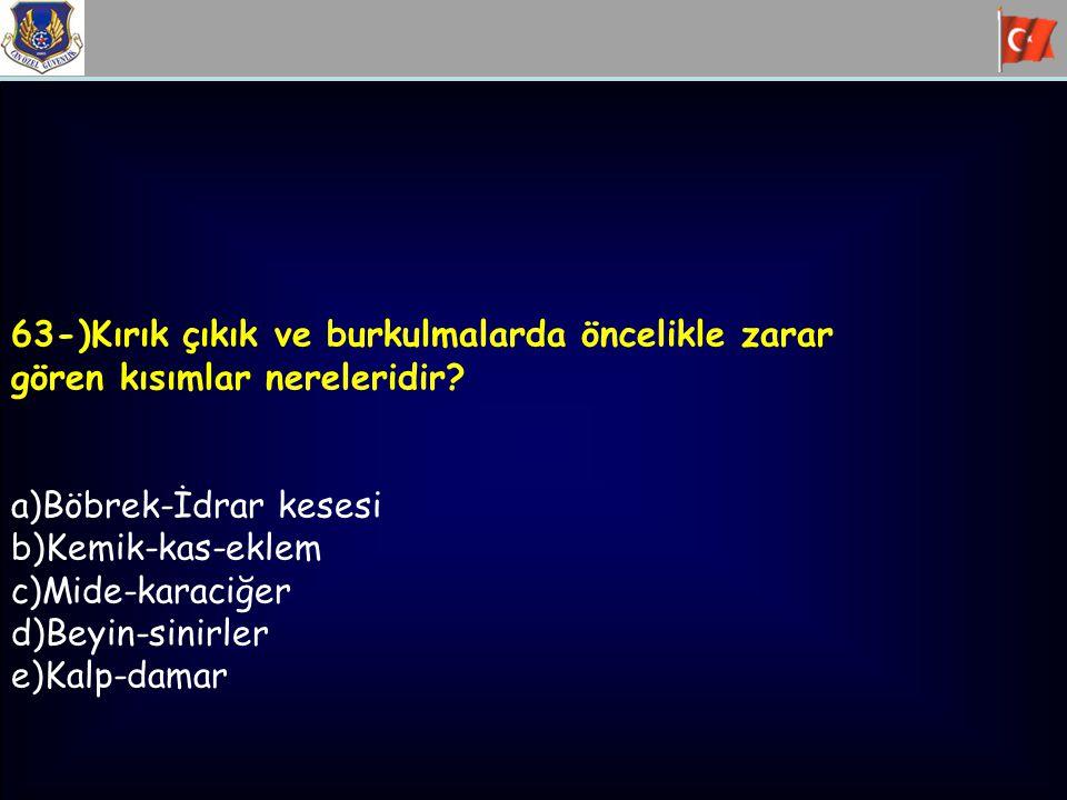 63-)Kırık çıkık ve burkulmalarda öncelikle zarar gören kısımlar nereleridir? a)Böbrek-İdrar kesesi b)Kemik-kas-eklem c)Mide-karaciğer d)Beyin-sinirler
