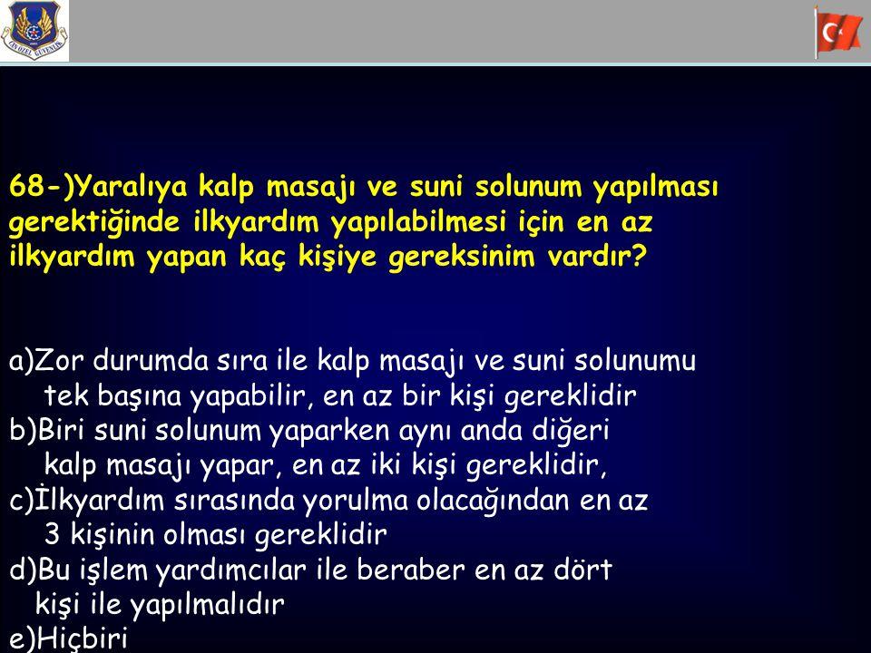68-)Yaralıya kalp masajı ve suni solunum yapılması gerektiğinde ilkyardım yapılabilmesi için en az ilkyardım yapan kaç kişiye gereksinim vardır? a)Zor