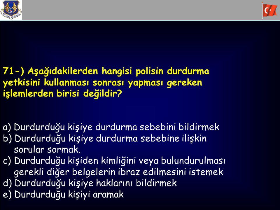 71-) Aşağıdakilerden hangisi polisin durdurma yetkisini kullanması sonrası yapması gereken işlemlerden birisi değildir? a) Durdurduğu kişiye durdurma