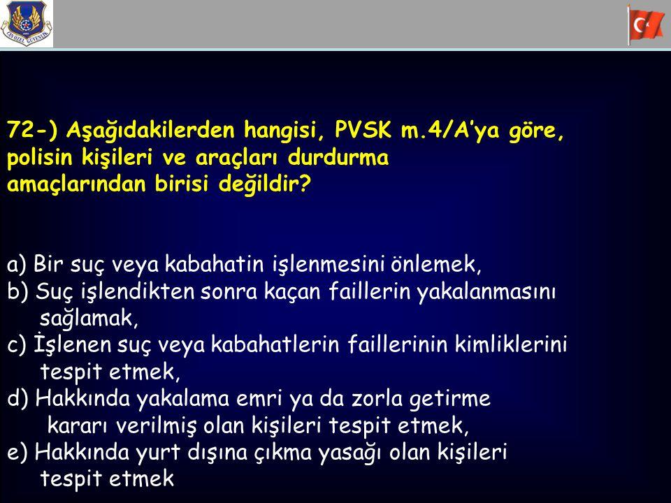 72-) Aşağıdakilerden hangisi, PVSK m.4/A'ya göre, polisin kişileri ve araçları durdurma amaçlarından birisi değildir? a) Bir suç veya kabahatin işlenm