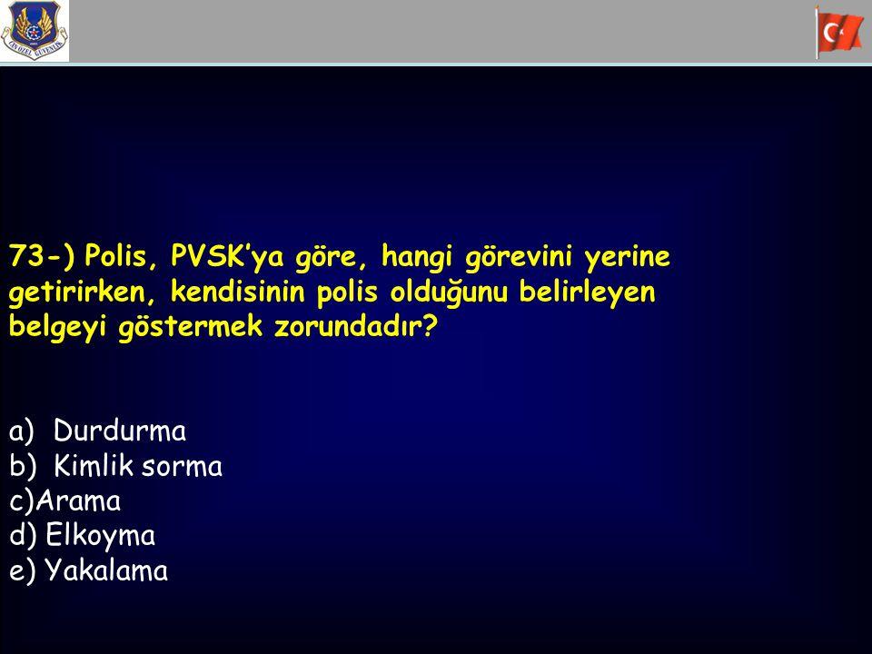 73-) Polis, PVSK'ya göre, hangi görevini yerine getirirken, kendisinin polis olduğunu belirleyen belgeyi göstermek zorundadır? a)Durdurma b)Kimlik sor