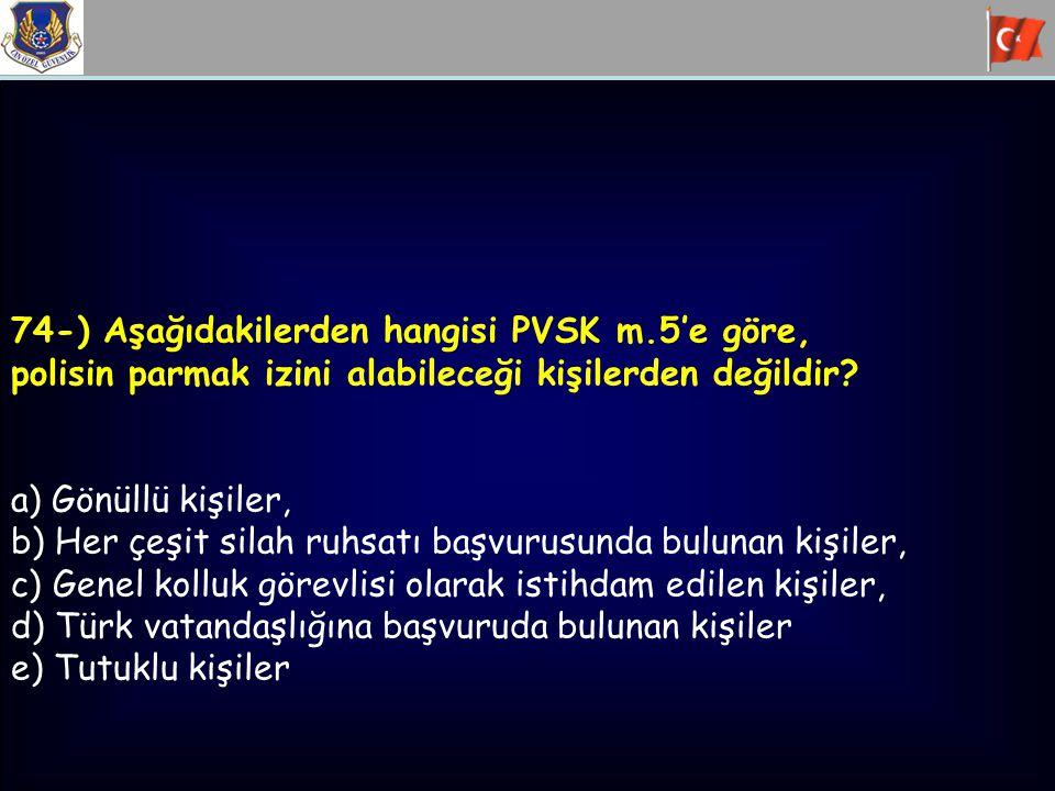 74-) Aşağıdakilerden hangisi PVSK m.5'e göre, polisin parmak izini alabileceği kişilerden değildir? a) Gönüllü kişiler, b) Her çeşit silah ruhsatı baş