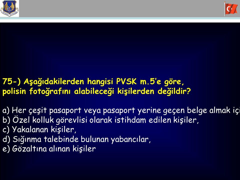 75-) Aşağıdakilerden hangisi PVSK m.5'e göre, polisin fotoğrafını alabileceği kişilerden değildir? a) Her çeşit pasaport veya pasaport yerine geçen be