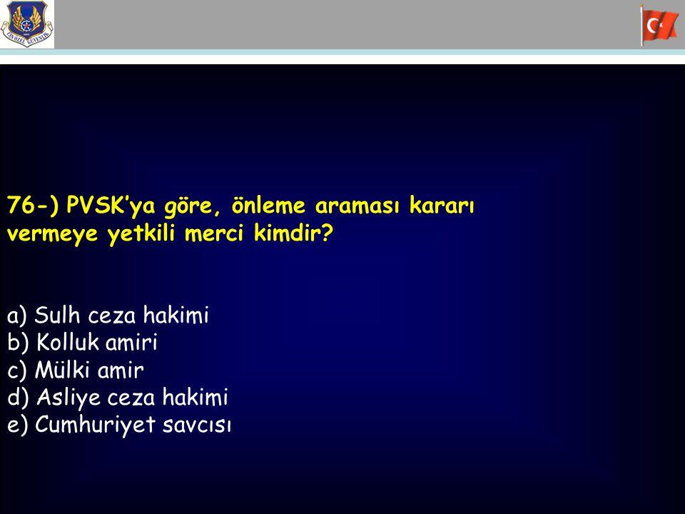 76-) PVSK'ya göre, önleme araması kararı vermeye yetkili merci kimdir? a) Sulh ceza hakimi b) Kolluk amiri c) Mülki amir d) Asliye ceza hakimi e) Cumh