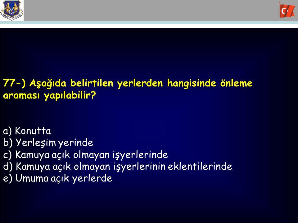 77-) Aşağıda belirtilen yerlerden hangisinde önleme araması yapılabilir? a) Konutta b) Yerleşim yerinde c) Kamuya açık olmayan işyerlerinde d) Kamuya