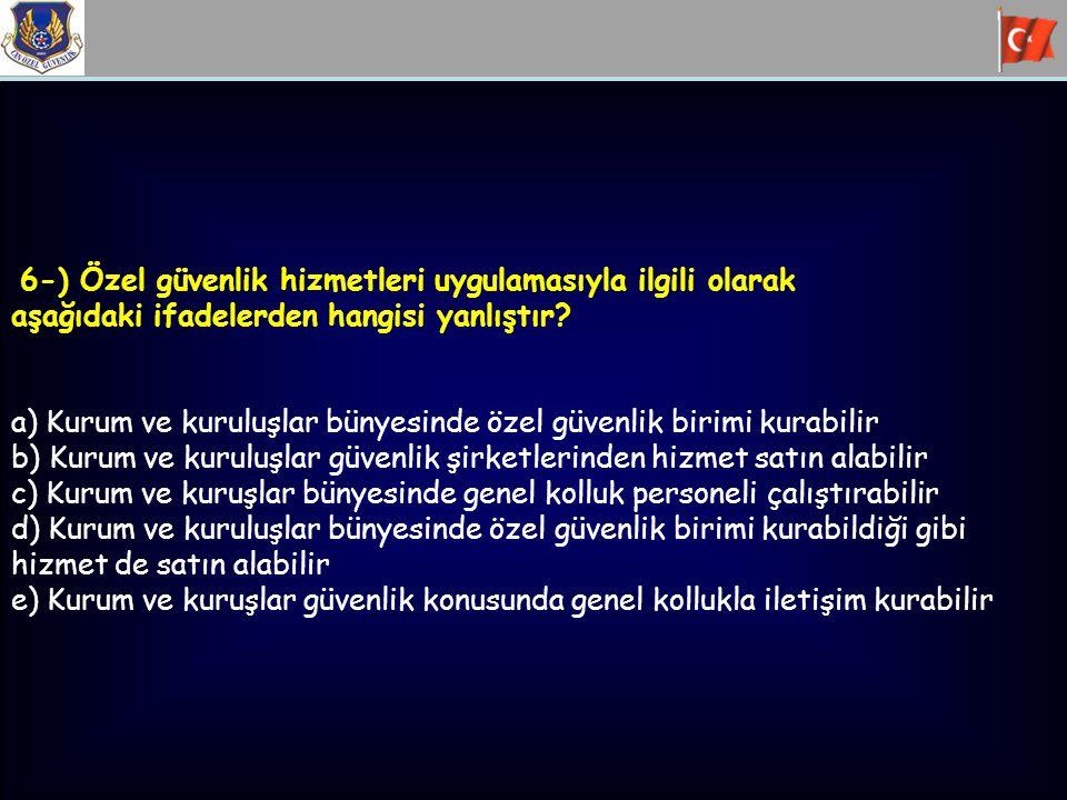 6-) Özel güvenlik hizmetleri uygulamasıyla ilgili olarak aşağıdaki ifadelerden hangisi yanlıştır? a) Kurum ve kuruluşlar bünyesinde özel güvenlik biri