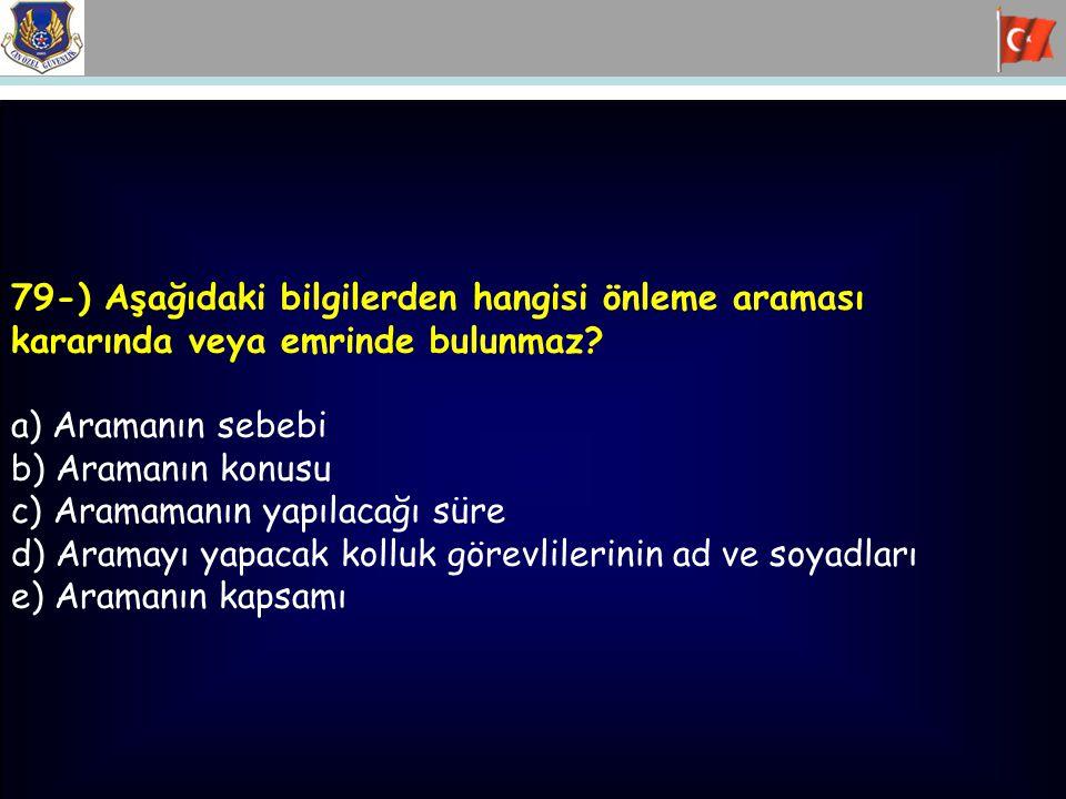 79-) Aşağıdaki bilgilerden hangisi önleme araması kararında veya emrinde bulunmaz? a) Aramanın sebebi b) Aramanın konusu c) Aramamanın yapılacağı süre