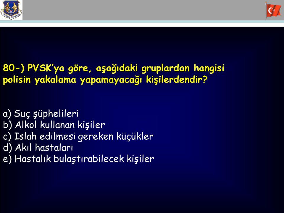 80-) PVSK'ya göre, aşağıdaki gruplardan hangisi polisin yakalama yapamayacağı kişilerdendir? a) Suç şüphelileri b) Alkol kullanan kişiler c) Islah edi