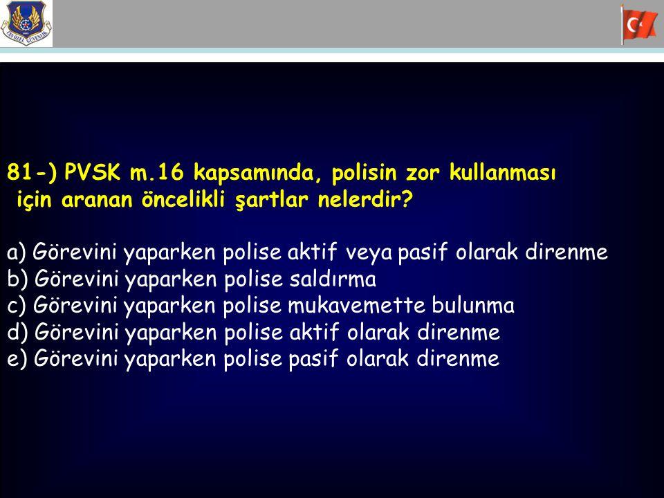 81-) PVSK m.16 kapsamında, polisin zor kullanması için aranan öncelikli şartlar nelerdir? a) Görevini yaparken polise aktif veya pasif olarak direnme