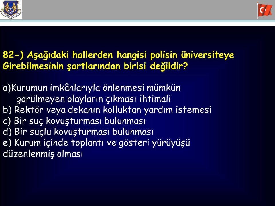 82-) Aşağıdaki hallerden hangisi polisin üniversiteye Girebilmesinin şartlarından birisi değildir? a)Kurumun imkânlarıyla önlenmesi mümkün görülmeyen