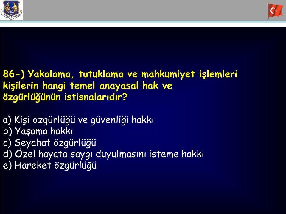 86-) Yakalama, tutuklama ve mahkumiyet işlemleri kişilerin hangi temel anayasal hak ve özgürlüğünün istisnalarıdır? a) Kişi özgürlüğü ve güvenliği hak
