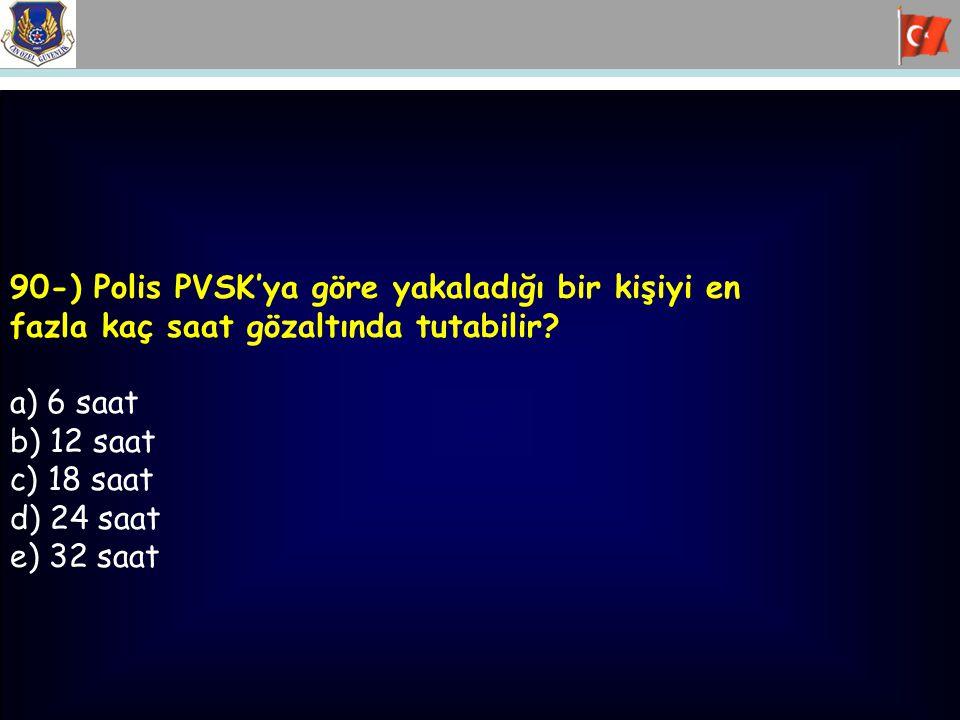 90-) Polis PVSK'ya göre yakaladığı bir kişiyi en fazla kaç saat gözaltında tutabilir? a) 6 saat b) 12 saat c) 18 saat d) 24 saat e) 32 saat