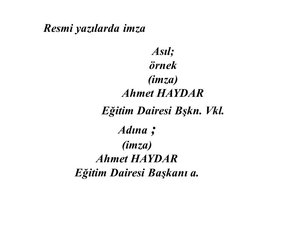 Resmi yazılarda imza Asıl; örnek (imza) Ahmet HAYDAR Eğitim Dairesi Bşkn.