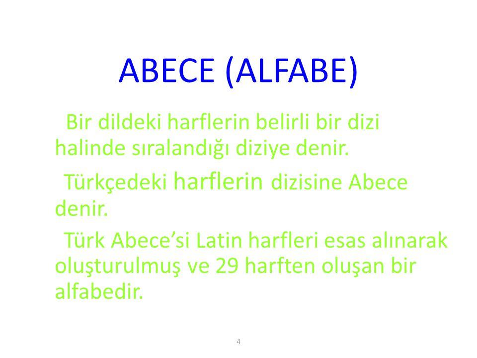 4 ABECE (ALFABE) Bir dildeki harflerin belirli bir dizi halinde sıralandığı diziye denir. Türkçedeki harflerin dizisine Abece denir. Türk Abece'si Lat