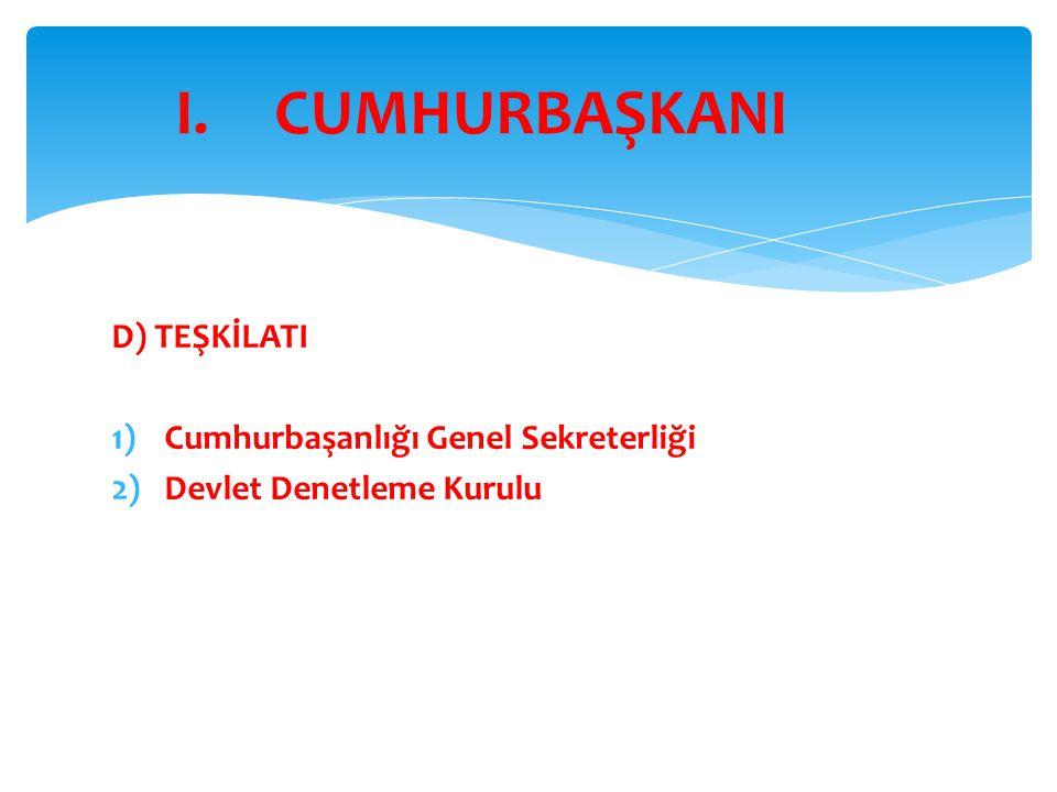 D) TEŞKİLATI 1)Cumhurbaşanlığı Genel Sekreterliği 2)Devlet Denetleme Kurulu I.CUMHURBAŞKANI