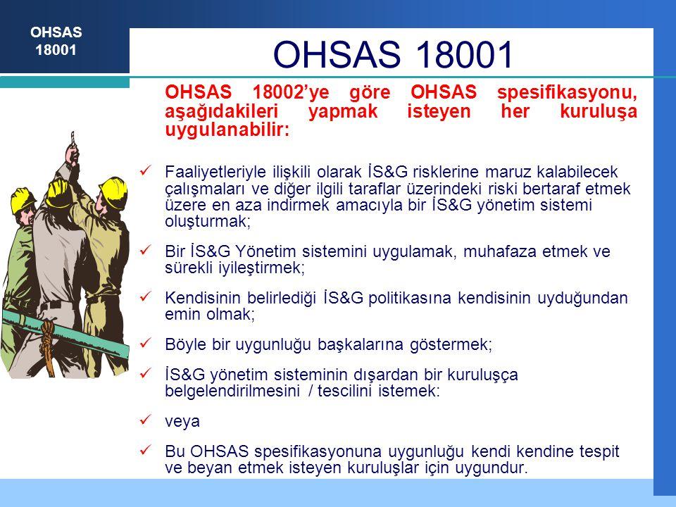 OHSAS 18001 OHSAS 18001 OHSAS 18002'ye göre OHSAS spesifikasyonu, aşağıdakileri yapmak isteyen her kuruluşa uygulanabilir: Faaliyetleriyle ilişkili olarak İS&G risklerine maruz kalabilecek çalışmaları ve diğer ilgili taraflar üzerindeki riski bertaraf etmek üzere en aza indirmek amacıyla bir İS&G yönetim sistemi oluşturmak; Bir İS&G Yönetim sistemini uygulamak, muhafaza etmek ve sürekli iyileştirmek; Kendisinin belirlediği İS&G politikasına kendisinin uyduğundan emin olmak; Böyle bir uygunluğu başkalarına göstermek; İS&G yönetim sisteminin dışardan bir kuruluşça belgelendirilmesini / tescilini istemek: veya Bu OHSAS spesifikasyonuna uygunluğu kendi kendine tespit ve beyan etmek isteyen kuruluşlar için uygundur.