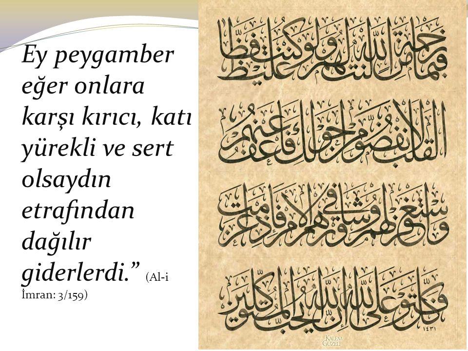 """Ey peygamber eğer onlara karşı kırıcı, katı yürekli ve sert olsaydın etrafından dağılır giderlerdi."""" (Al-i İmran: 3/159)"""