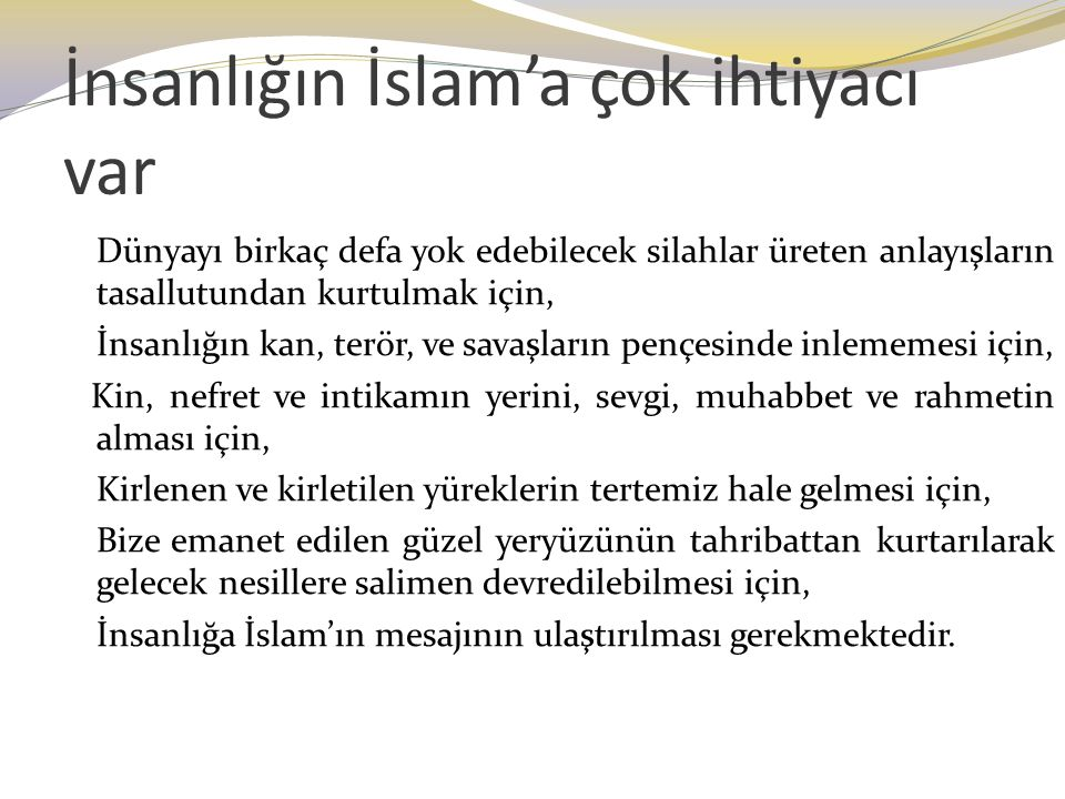 İnsanlığın İslam'a çok ihtiyacı var Dünyayı birkaç defa yok edebilecek silahlar üreten anlayışların tasallutundan kurtulmak için, İnsanlığın kan, terö