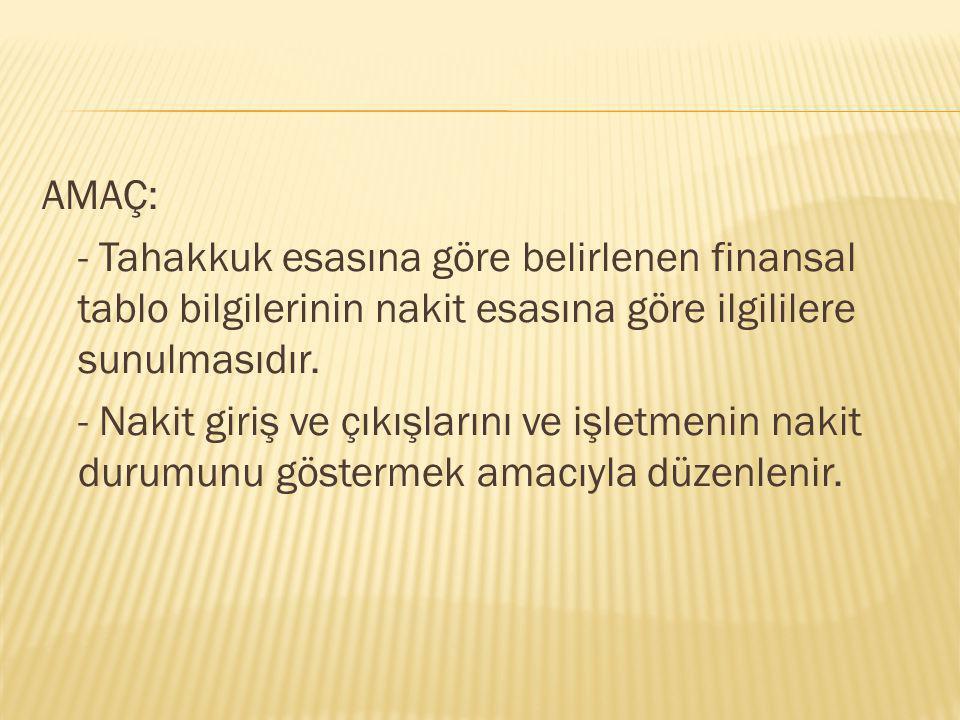 AMAÇ: - Tahakkuk esasına göre belirlenen finansal tablo bilgilerinin nakit esasına göre ilgililere sunulmasıdır. - Nakit giriş ve çıkışlarını ve işlet