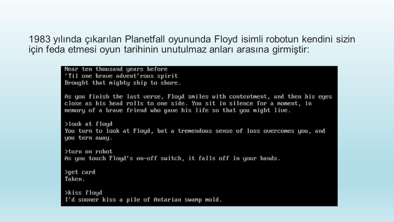 1983 yılında çıkarılan Planetfall oyununda Floyd isimli robotun kendini sizin için feda etmesi oyun tarihinin unutulmaz anları arasına girmiştir: