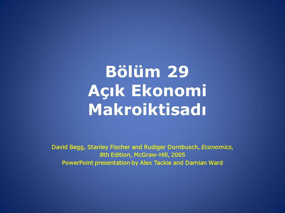 Bölüm 29 Açık Ekonomi Makroiktisadı David Begg, Stanley Fischer and Rudiger Dornbusch, Economics, 8th Edition, McGraw-Hill, 2005 PowerPoint presentati