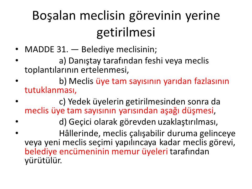 Boşalan meclisin görevinin yerine getirilmesi MADDE 31. — Belediye meclisinin; a) Danıştay tarafından feshi veya meclis toplantılarının ertelenmesi, b