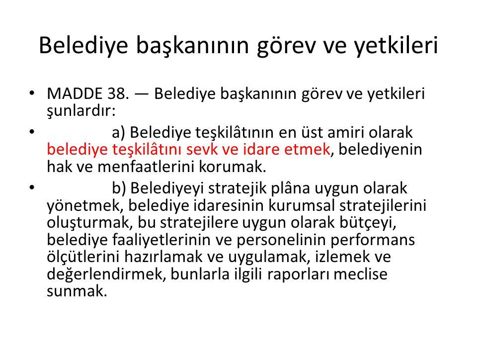 Belediye başkanının görev ve yetkileri MADDE 38. — Belediye başkanının görev ve yetkileri şunlardır: a) Belediye teşkilâtının en üst amiri olarak bele
