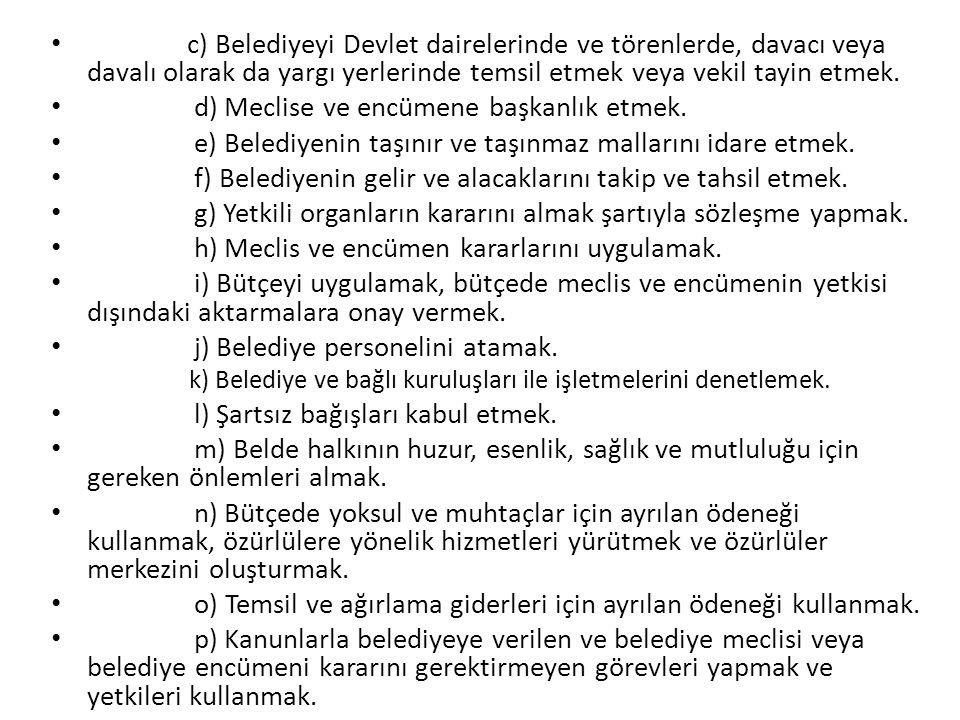 c) Belediyeyi Devlet dairelerinde ve törenlerde, davacı veya davalı olarak da yargı yerlerinde temsil etmek veya vekil tayin etmek. d) Meclise ve encü
