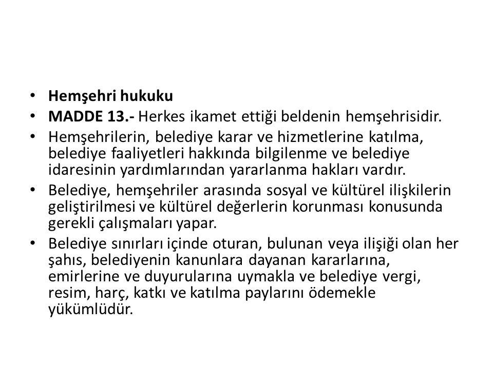 Hemşehri hukuku MADDE 13.- Herkes ikamet ettiği beldenin hemşehrisidir. Hemşehrilerin, belediye karar ve hizmetlerine katılma, belediye faaliyetleri h