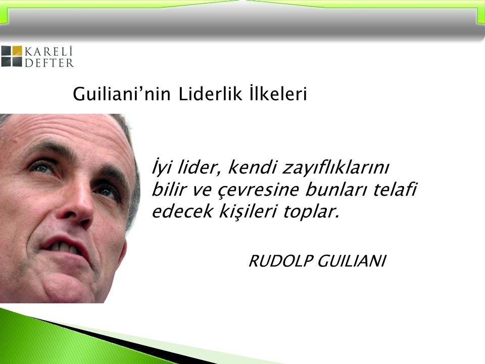 Guiliani'nin Liderlik İlkeleri İyi lider, kendi zayıflıklarını bilir ve çevresine bunları telafi edecek kişileri toplar. RUDOLP GUILIANI