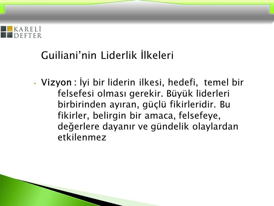 Guiliani'nin Liderlik İlkeleri Vizyon : İyi bir liderin ilkesi, hedefi, temel bir felsefesi olması gerekir. Büyük liderleri birbirinden ayıran, güçlü