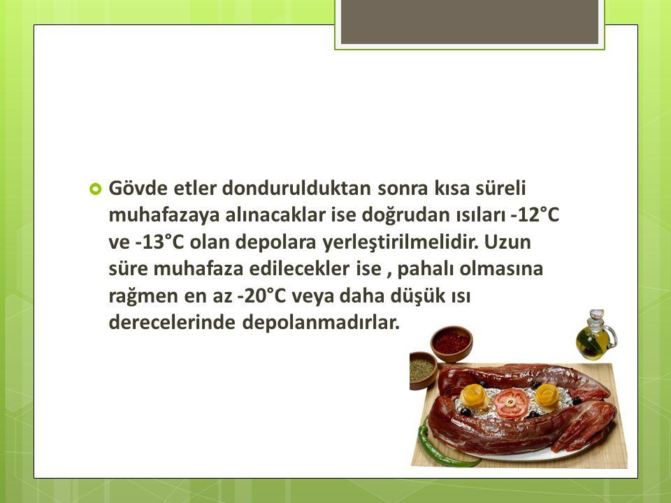  Gövde etler dondurulduktan sonra kısa süreli muhafazaya alınacaklar ise doğrudan ısıları -12°C ve -13°C olan depolara yerleştirilmelidir.