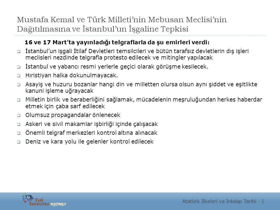 Mustafa Kemal ve Türk Milleti'nin Mebusan Meclisi'nin Dağıtılmasına ve İstanbul'un İşgaline Tepkisi 16 ve 17 Mart'ta yayınladığı telgraflarla da şu em