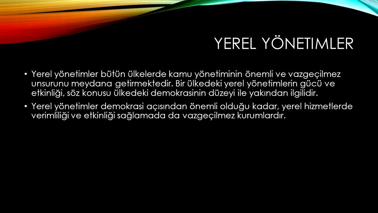 YEREL YÖNETIMLER Yerel yönetimler bütün ülkelerde kamu yönetiminin önemli ve vazgeçilmez unsurunu meydana getirmektedir. Bir ülkedeki yerel yönetimler