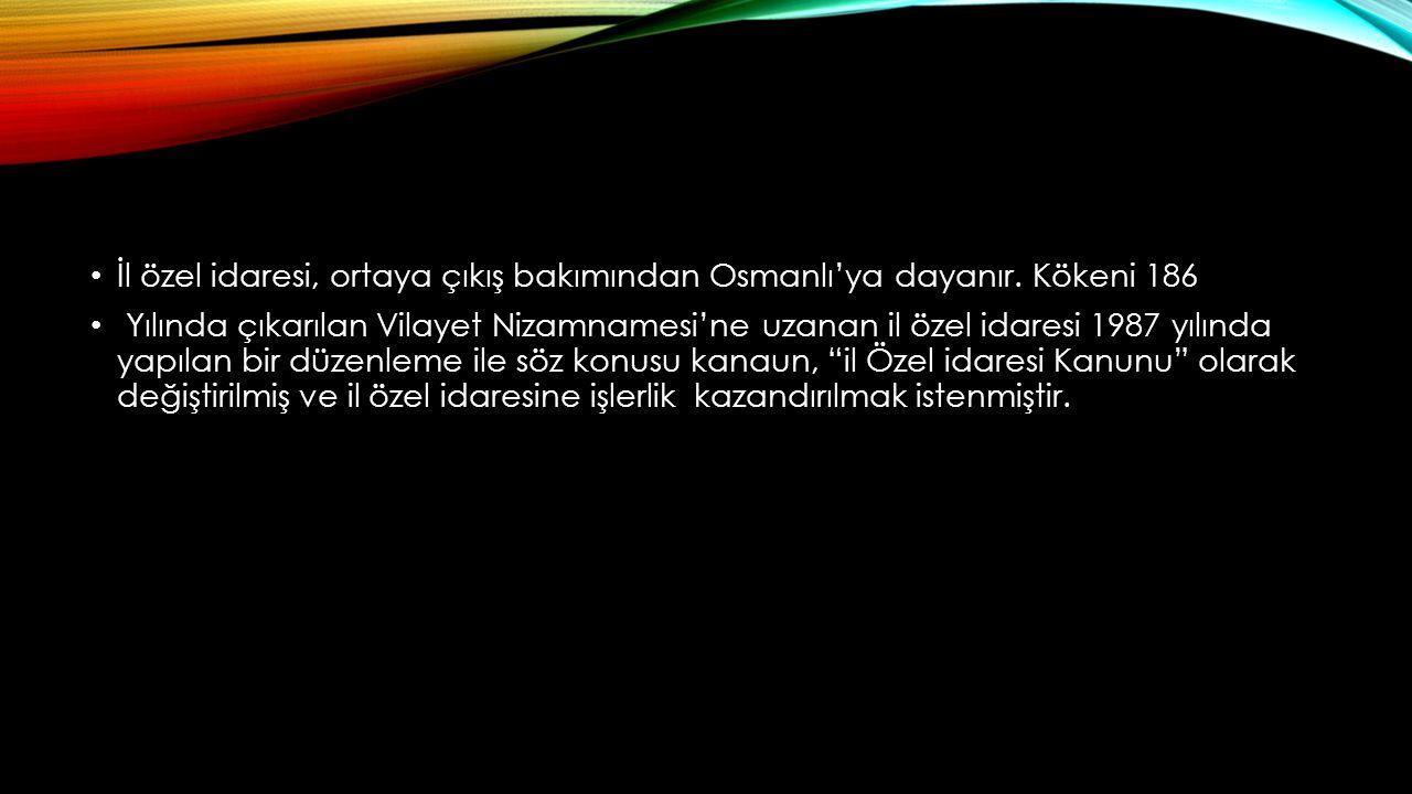 İl özel idaresi, ortaya çıkış bakımından Osmanlı'ya dayanır. Kökeni 186 Yılında çıkarılan Vilayet Nizamnamesi'ne uzanan il özel idaresi 1987 yılında y