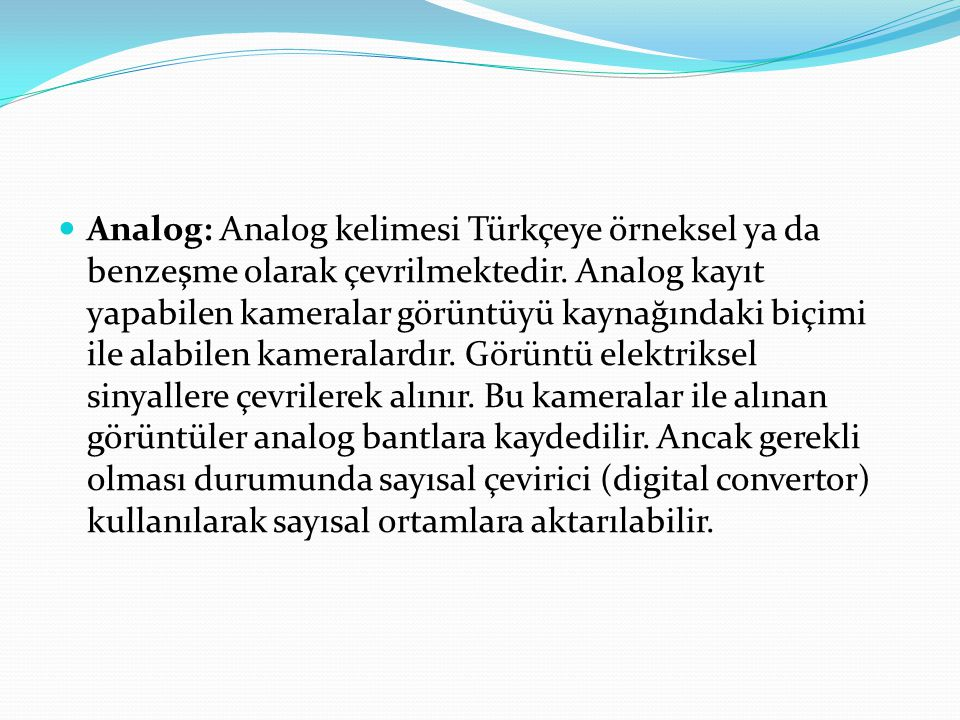 Analog: Analog kelimesi Türkçeye örneksel ya da benzeşme olarak çevrilmektedir. Analog kayıt yapabilen kameralar görüntüyü kaynağındaki biçimi ile ala