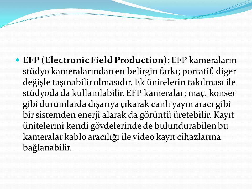 EFP (Electronic Field Production): EFP kameraların stüdyo kameralarından en belirgin farkı; portatif, diğer değişle taşınabilir olmasıdır. Ek üniteler