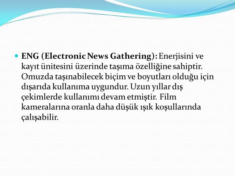 ENG (Electronic News Gathering): Enerjisini ve kayıt ünitesini üzerinde taşıma özelliğine sahiptir. Omuzda taşınabilecek biçim ve boyutları olduğu içi
