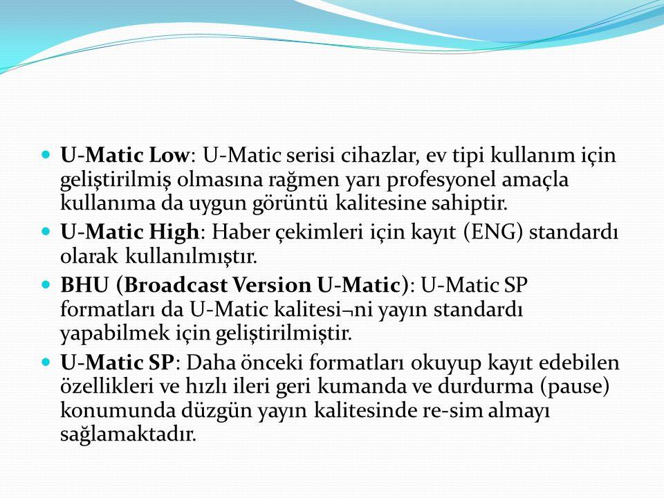 U-Matic Low: U-Matic serisi cihazlar, ev tipi kullanım için geliştirilmiş olmasına rağmen yarı profesyonel amaçla kullanıma da uygun görüntü kalitesin