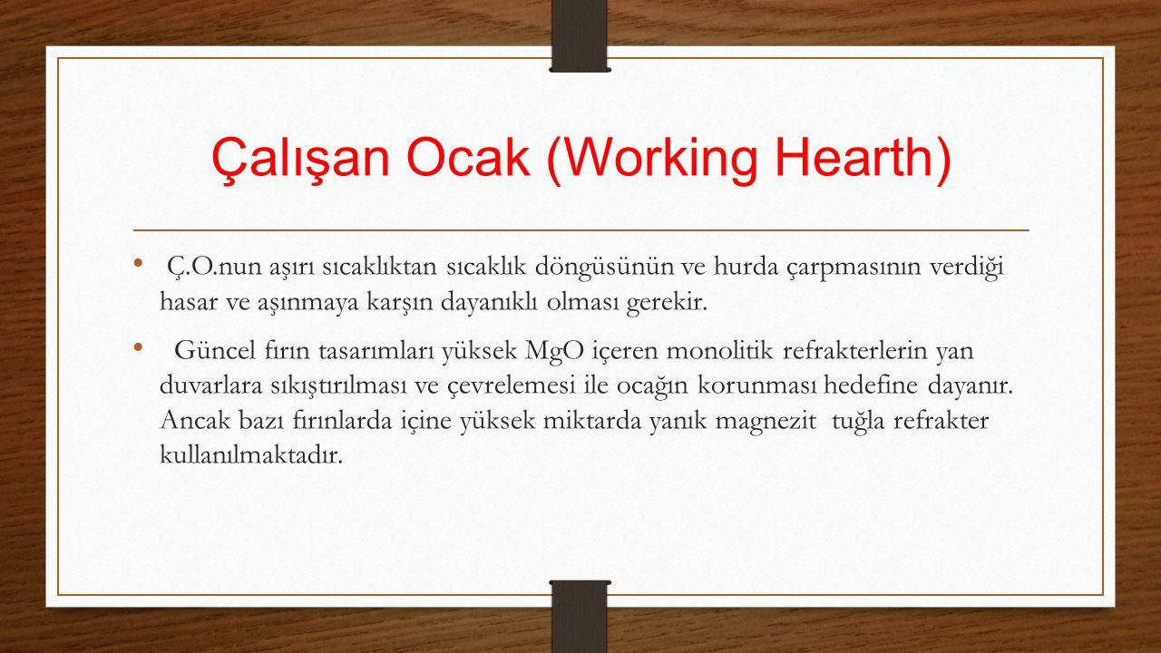 Çalışan Ocak (Working Hearth) Ç.O.nun aşırı sıcaklıktan sıcaklık döngüsünün ve hurda çarpmasının verdiği hasar ve aşınmaya karşın dayanıklı olması ger