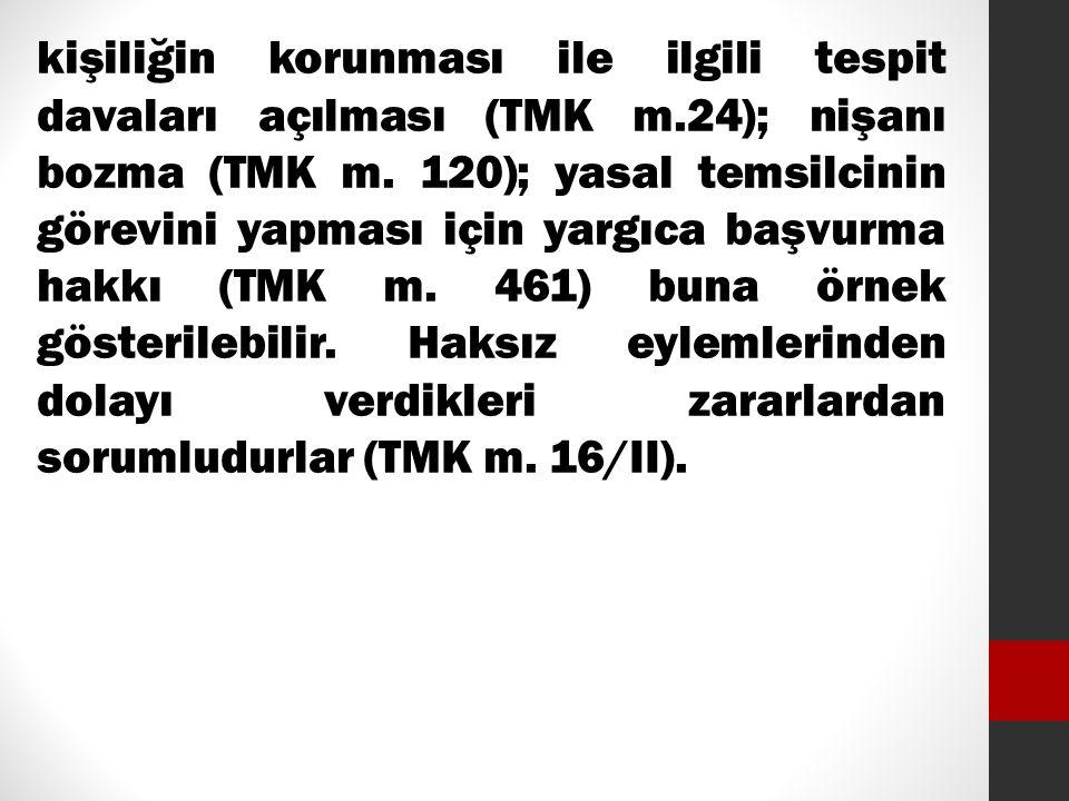 kişiliğin korunması ile ilgili tespit davaları açılması (TMK m.24); nişanı bozma (TMK m. 120); yasal temsilcinin görevini yapması için yargıca başvurm