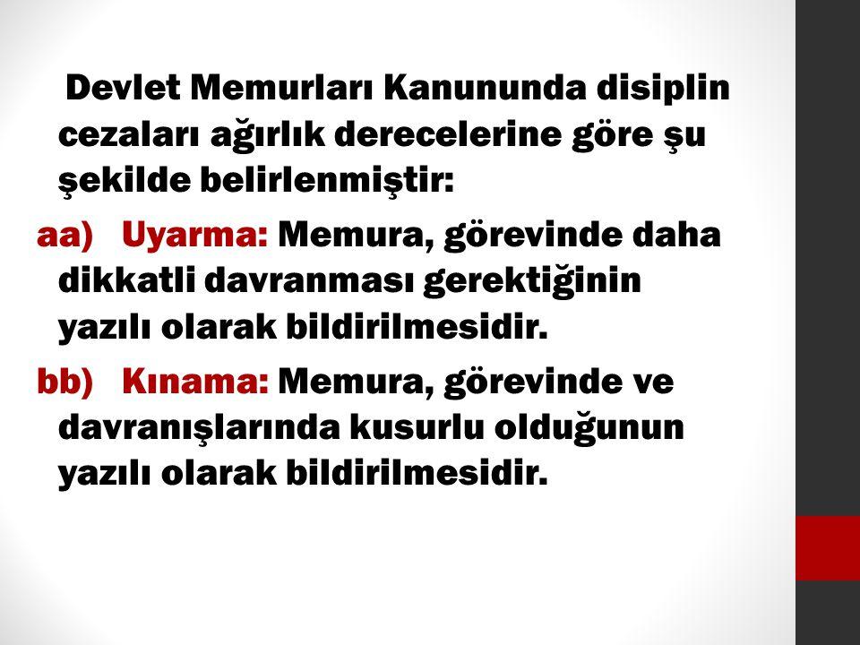 Devlet Memurları Kanununda disiplin cezaları ağırlık derecelerine göre şu şekilde belirlenmiştir: aa) Uyarma: Memura, görevinde daha dikkatli davranma