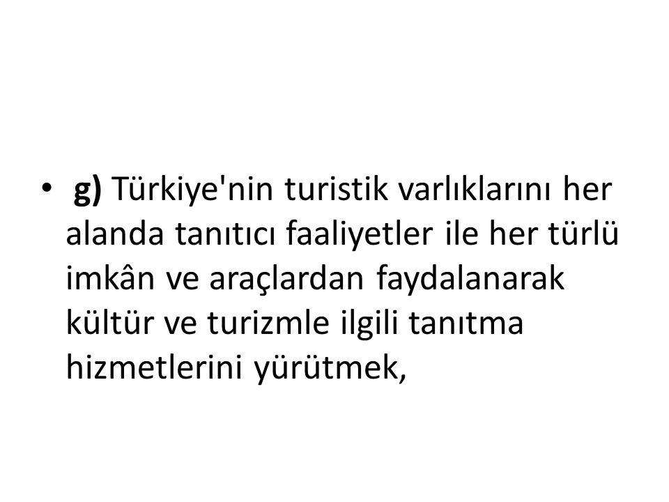g) Türkiye'nin turistik varlıklarını her alanda tanıtıcı faaliyetler ile her türlü imkân ve araçlardan faydalanarak kültür ve turizmle ilgili tanıtma