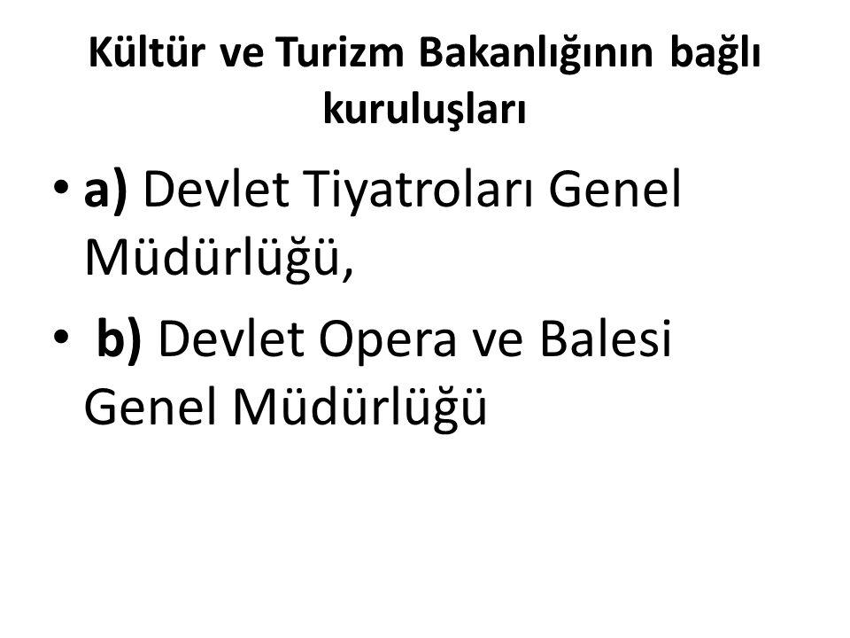 Kültür ve Turizm Bakanlığının bağlı kuruluşları a) Devlet Tiyatroları Genel Müdürlüğü, b) Devlet Opera ve Balesi Genel Müdürlüğü