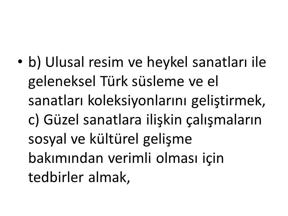 b) Ulusal resim ve heykel sanatları ile geleneksel Türk süsleme ve el sanatları koleksiyonlarını geliştirmek, c) Güzel sanatlara ilişkin çalışmaların