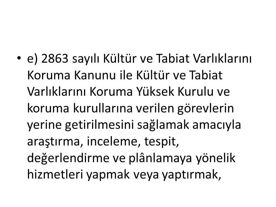 e) 2863 sayılı Kültür ve Tabiat Varlıklarını Koruma Kanunu ile Kültür ve Tabiat Varlıklarını Koruma Yüksek Kurulu ve koruma kurullarına verilen görevl